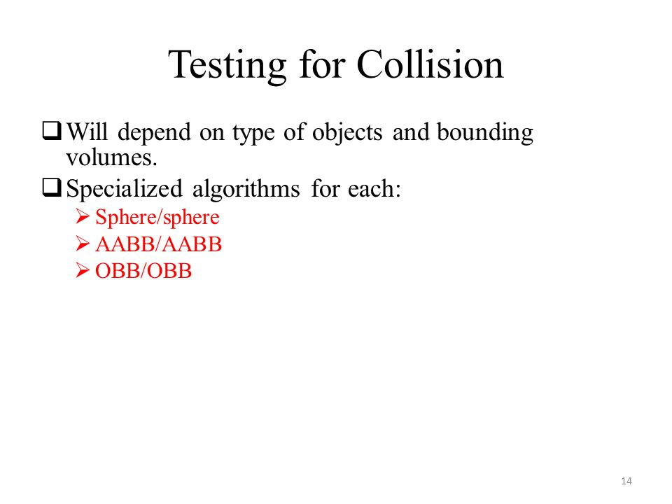 Testing for Collision  Will depend on type of objects and bounding volumes.  Specialized algorithms for each:  Sphere/sphere  AABB/AABB  OBB/OBB