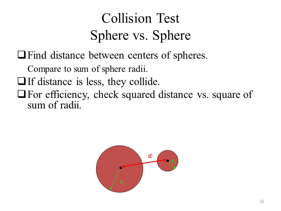 Collision Test Sphere vs. Sphere  Find distance between centers of spheres.
