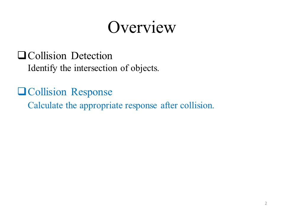 Overview  Collision Detection Identify the intersection of objects.