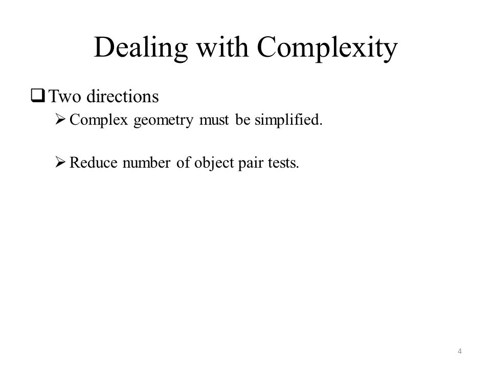 Dealing with Complexity  Two directions  Complex geometry must be simplified.  Reduce number of object pair tests. 4