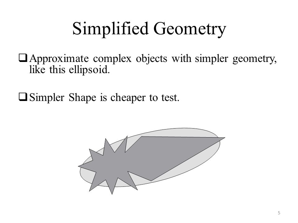 Simplified Geometry  Approximate complex objects with simpler geometry, like this ellipsoid.  Simpler Shape is cheaper to test. 5