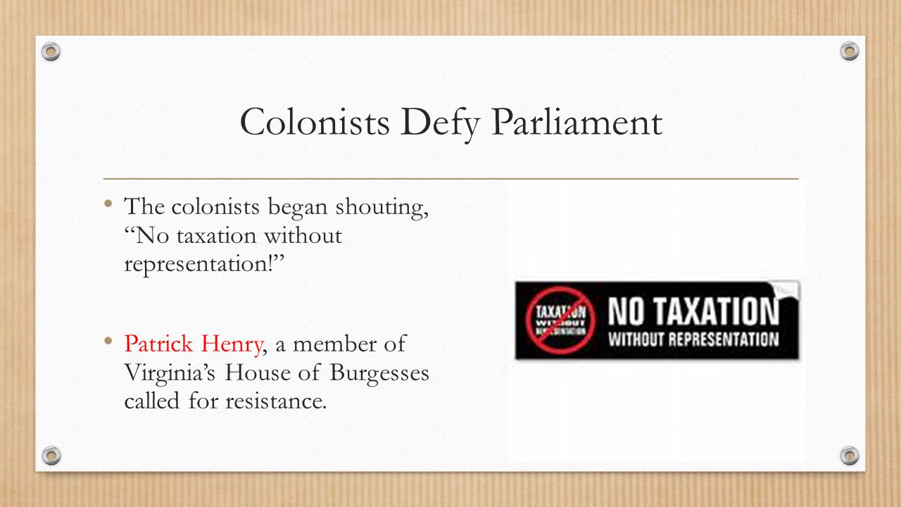 """Colonists Defy Parliament The colonists began shouting, """"No taxation without representation!"""" Patrick Henry, a member of Virginia's House of Burgesses"""