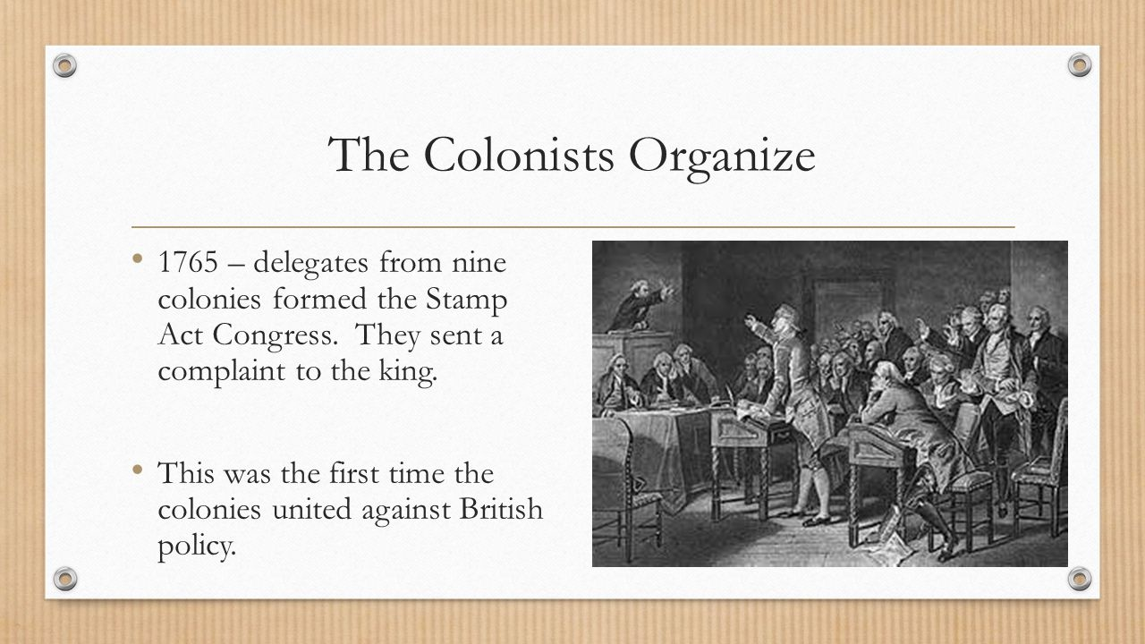 The Colonists Organize 1765 – delegates from nine colonies formed the Stamp Act Congress. They sent a complaint to the king. This was the first time t