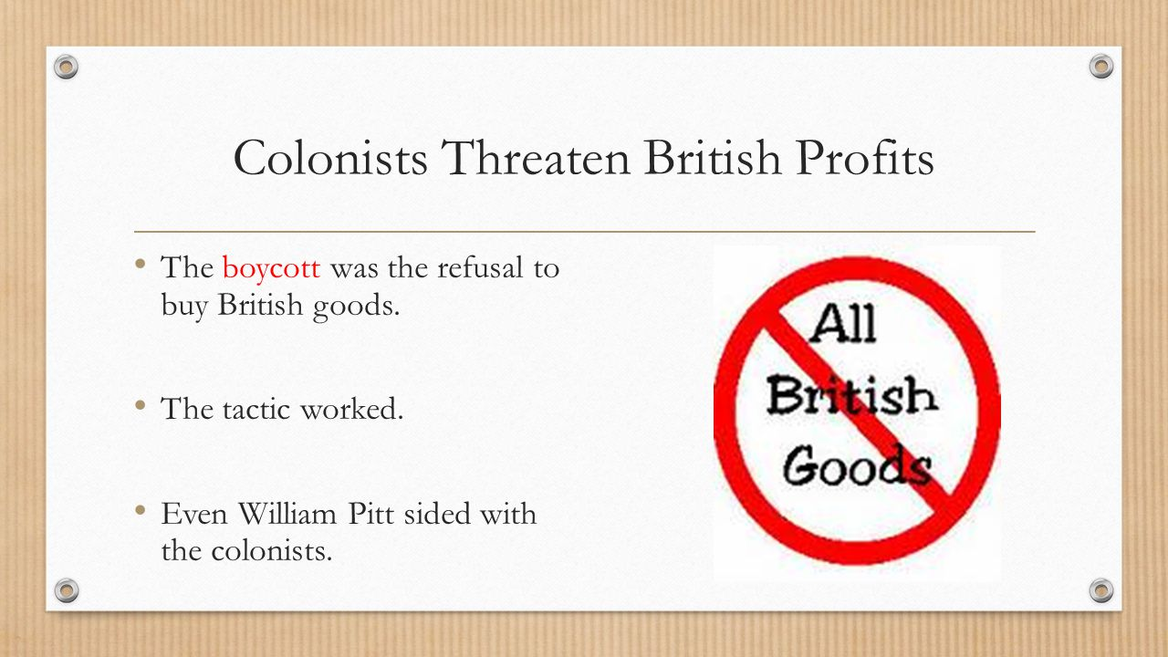 Colonists Threaten British Profits The boycott was the refusal to buy British goods. The tactic worked. Even William Pitt sided with the colonists.