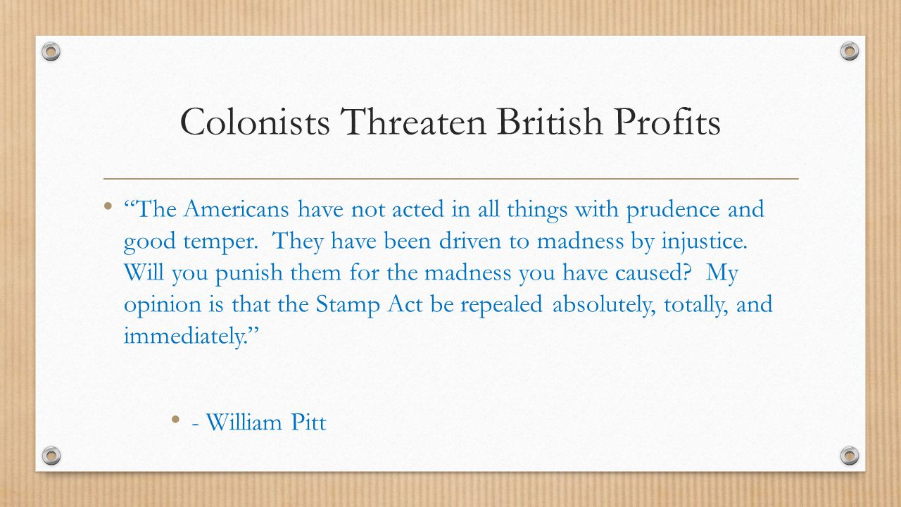 """Colonists Threaten British Profits """"The Americans have not acted in all things with prudence and good temper. They have been driven to madness by inju"""