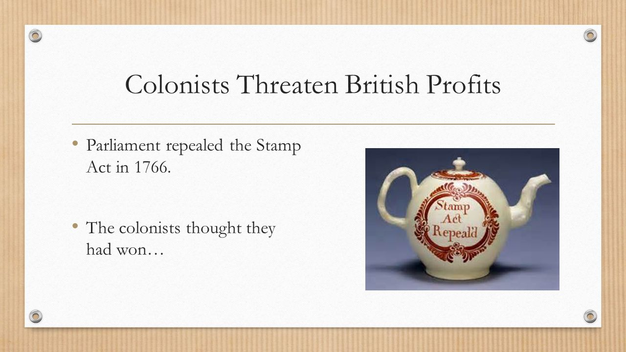 Colonists Threaten British Profits Parliament repealed the Stamp Act in 1766. The colonists thought they had won…