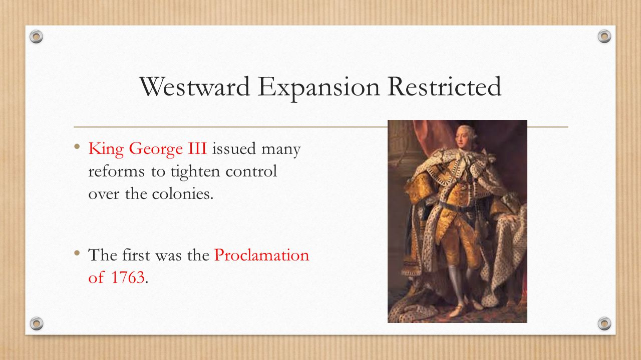 Westward Expansion Restricted King George III issued many reforms to tighten control over the colonies. The first was the Proclamation of 1763.