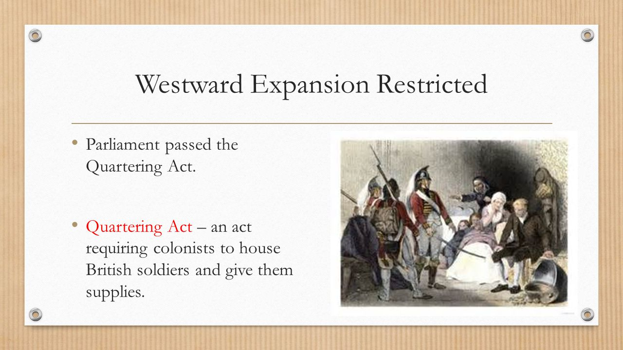 Westward Expansion Restricted Parliament passed the Quartering Act. Quartering Act – an act requiring colonists to house British soldiers and give the