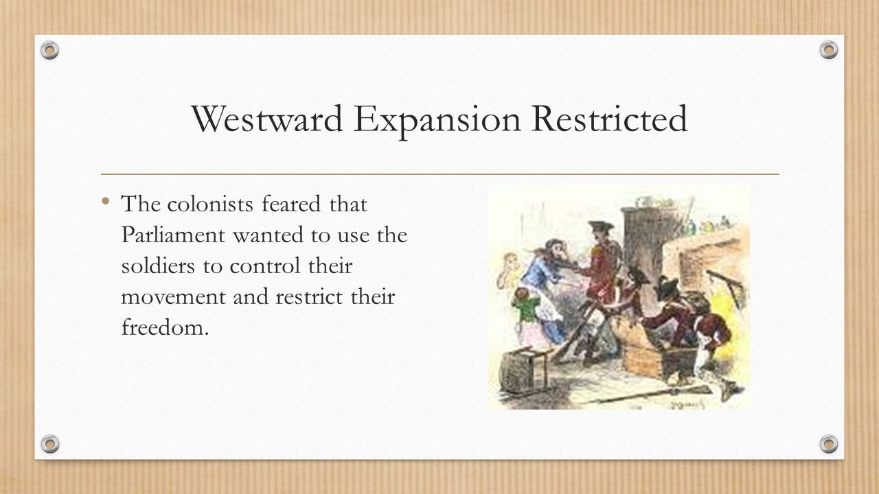 Westward Expansion Restricted The colonists feared that Parliament wanted to use the soldiers to control their movement and restrict their freedom.