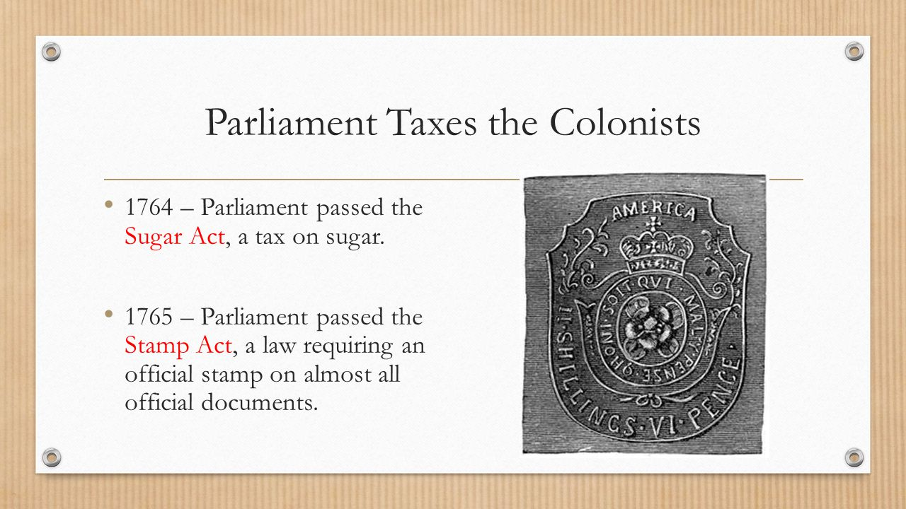 Parliament Taxes the Colonists 1764 – Parliament passed the Sugar Act, a tax on sugar. 1765 – Parliament passed the Stamp Act, a law requiring an offi