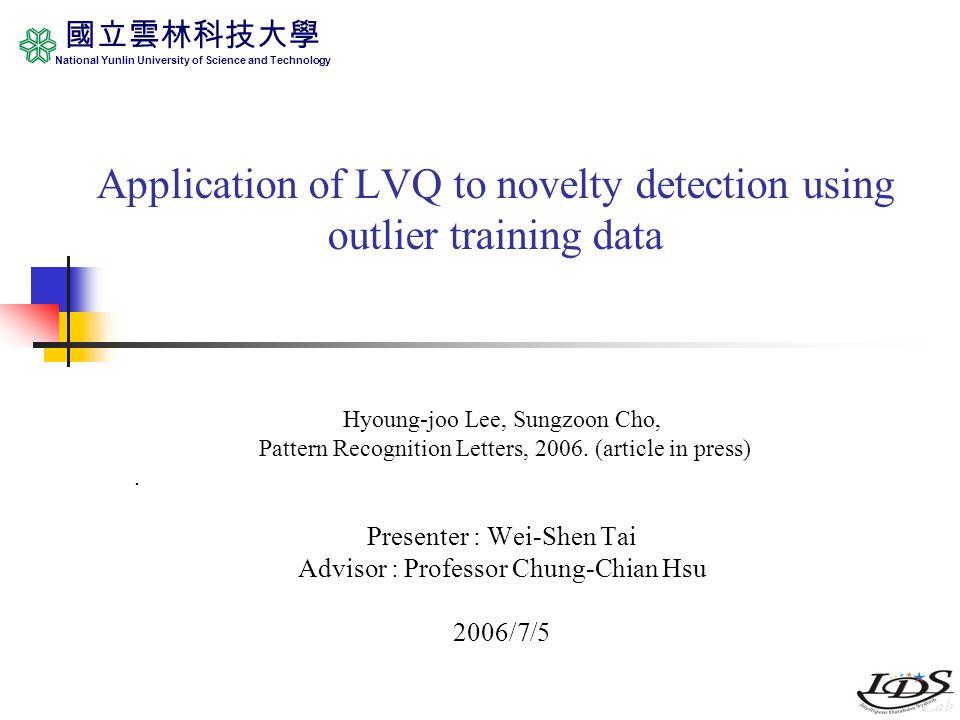 國立雲林科技大學 National Yunlin University of Science and Technology Application of LVQ to novelty detection using outlier training data Hyoung-joo Lee, Sungzoon Cho, Pattern Recognition Letters, 2006.