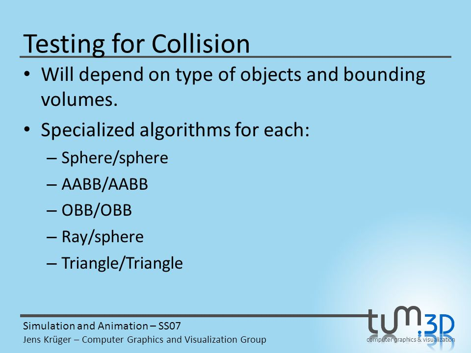 computer graphics & visualization Simulation and Animation – SS07 Jens Krüger – Computer Graphics and Visualization Group Testing for Collision Will depend on type of objects and bounding volumes.