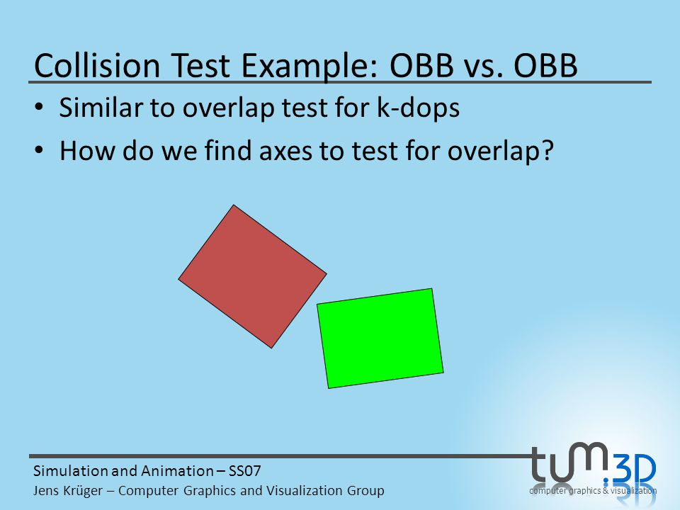 computer graphics & visualization Simulation and Animation – SS07 Jens Krüger – Computer Graphics and Visualization Group Collision Test Example: OBB vs.