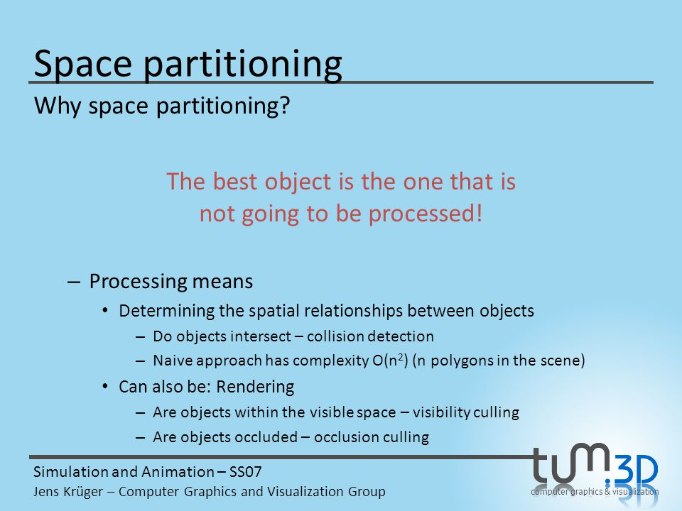 computer graphics & visualization Simulation and Animation – SS07 Jens Krüger – Computer Graphics and Visualization Group Space partitioning Why space partitioning.