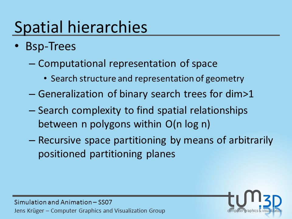computer graphics & visualization Simulation and Animation – SS07 Jens Krüger – Computer Graphics and Visualization Group Spatial hierarchies Bsp-Trees – Computational representation of space Search structure and representation of geometry – Generalization of binary search trees for dim>1 – Search complexity to find spatial relationships between n polygons within O(n log n) – Recursive space partitioning by means of arbitrarily positioned partitioning planes