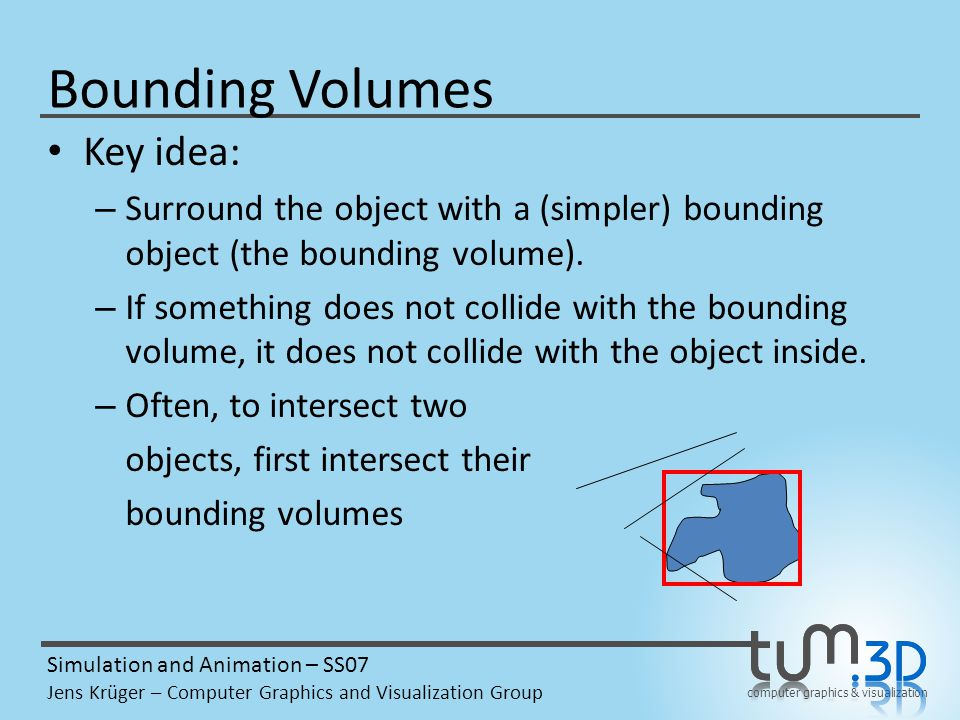 computer graphics & visualization Simulation and Animation – SS07 Jens Krüger – Computer Graphics and Visualization Group Bounding Volumes Key idea: – Surround the object with a (simpler) bounding object (the bounding volume).