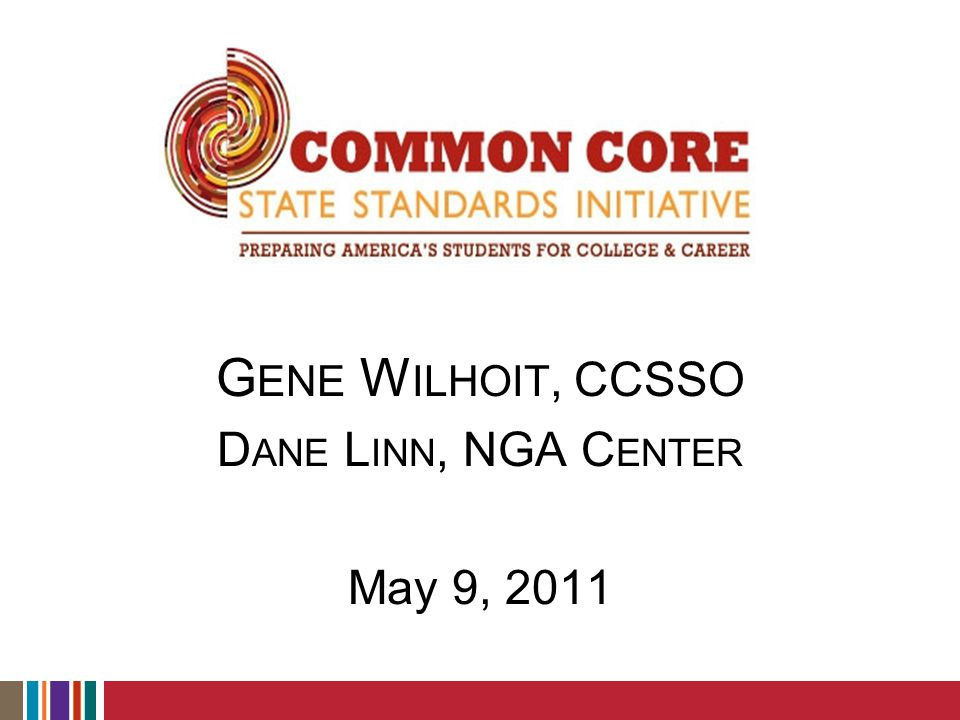 Common Core State Standards Initiative  State-led and developed standards for grades K-12 in English language arts and mathematics  Led by Council of Chief State School Officers (CCSSO) and National Governors Association Center for Best Practices (NGA Center)