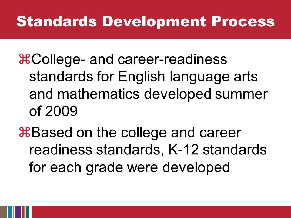 Standards Development Process  College- and career-readiness standards for English language arts and mathematics developed summer of 2009  Based on the college and career readiness standards, K-12 standards for each grade were developed
