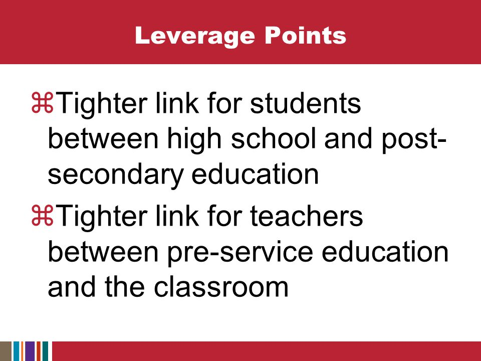 Leverage Points  Tighter link for students between high school and post- secondary education  Tighter link for teachers between pre-service education and the classroom