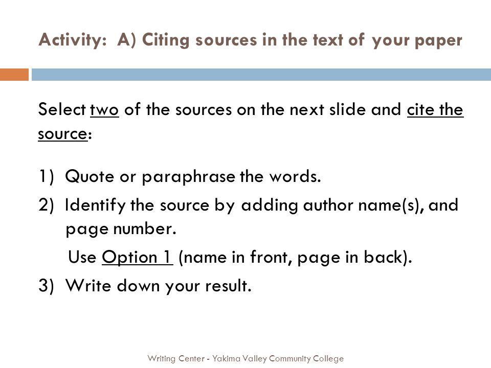 Activity: A) Citing sources in the text of your paper Writing Center - Yakima Valley Community College Select two of the sources on the next slide and cite the source: 1) Quote or paraphrase the words.