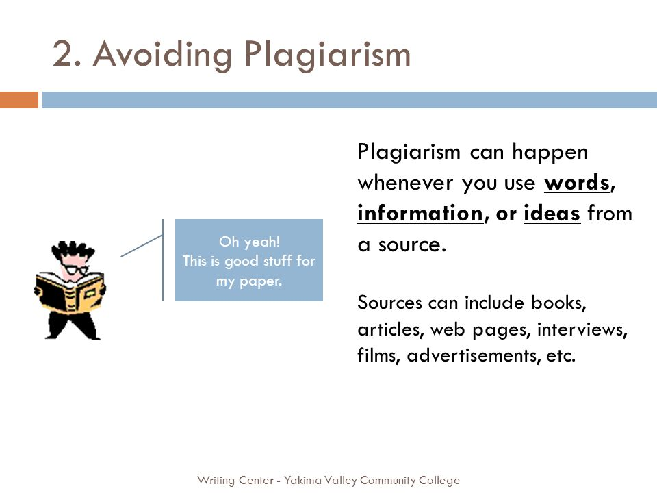 2. Avoiding Plagiarism Writing Center - Yakima Valley Community College Plagiarism can happen whenever you use words, information, or ideas from a sou
