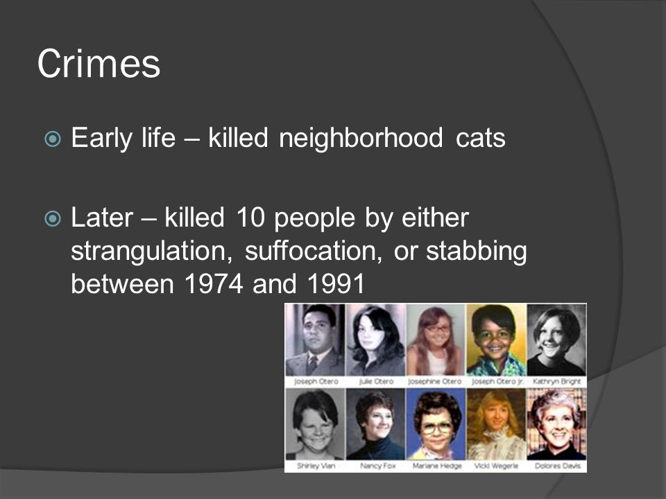 Crimes  Early life – killed neighborhood cats  Later – killed 10 people by either strangulation, suffocation, or stabbing between 1974 and 1991