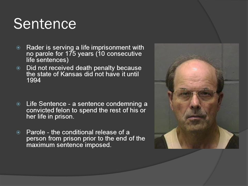 Sentence  Rader is serving a life imprisonment with no parole for 175 years (10 consecutive life sentences)  Did not received death penalty because the state of Kansas did not have it until 1994  Life Sentence - a sentence condemning a convicted felon to spend the rest of his or her life in prison.