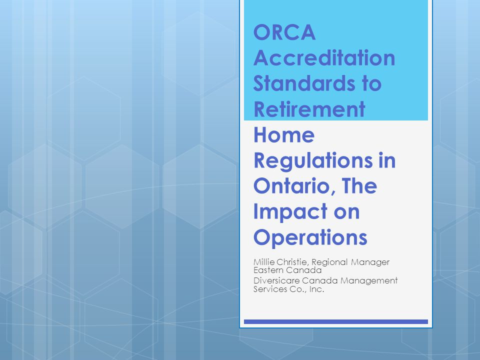 ORCA Accreditation Standards to Retirement Home Regulations in Ontario, The Impact on Operations Millie Christie, Regional Manager Eastern Canada Dive