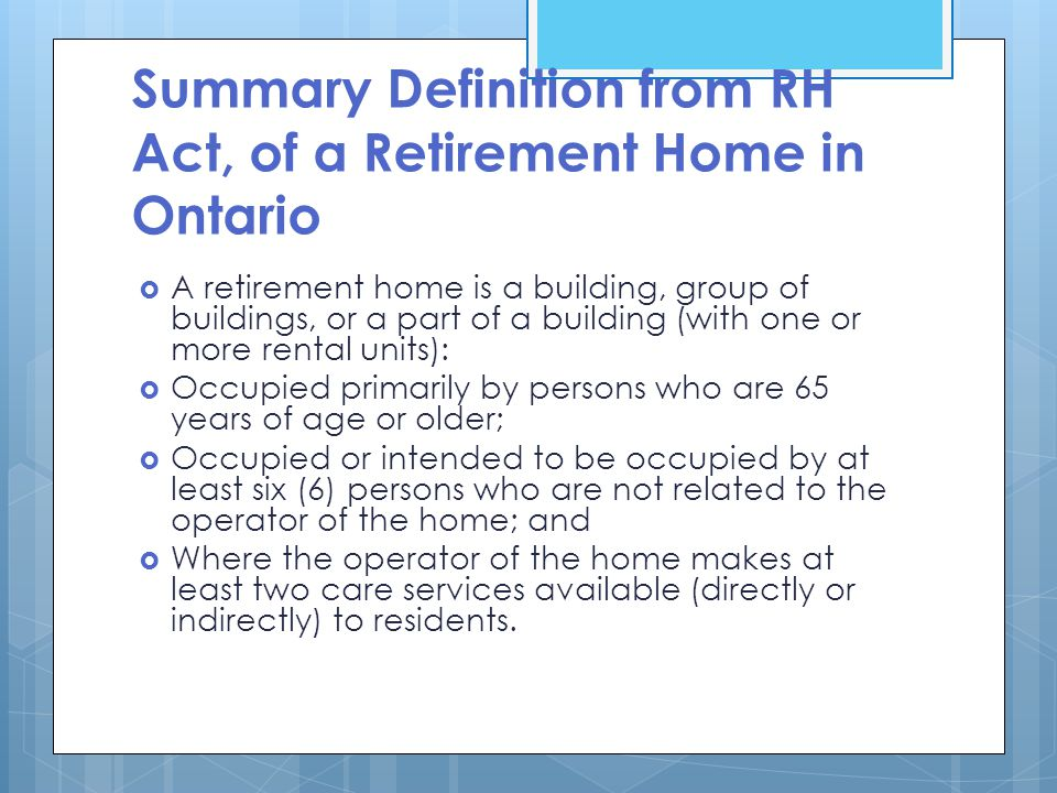 Summary Definition from RH Act, of a Retirement Home in Ontario  A retirement home is a building, group of buildings, or a part of a building (with one or more rental units):  Occupied primarily by persons who are 65 years of age or older;  Occupied or intended to be occupied by at least six (6) persons who are not related to the operator of the home; and  Where the operator of the home makes at least two care services available (directly or indirectly) to residents.