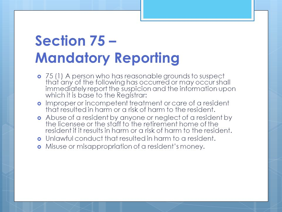 Section 75 – Mandatory Reporting  75 (1) A person who has reasonable grounds to suspect that any of the following has occurred or may occur shall immediately report the suspicion and the information upon which it is base to the Registrar:  Improper or incompetent treatment or care of a resident that resulted in harm or a risk of harm to the resident.