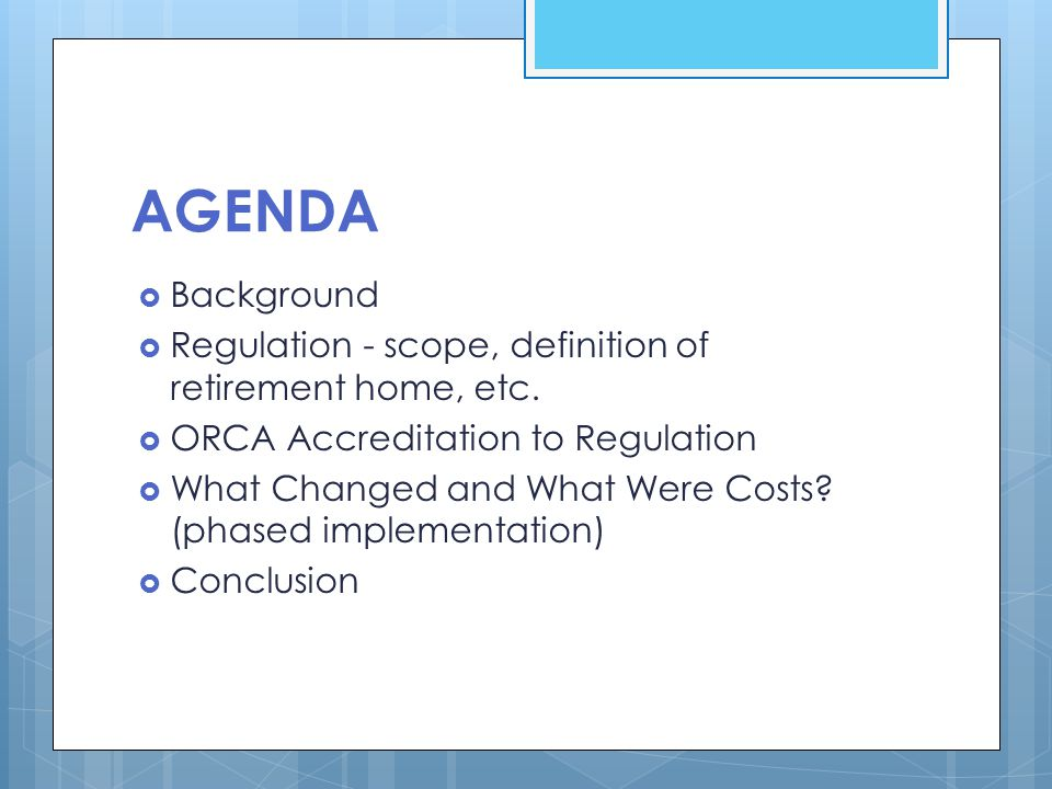 AGENDA  Background  Regulation - scope, definition of retirement home, etc.  ORCA Accreditation to Regulation  What Changed and What Were Costs? (