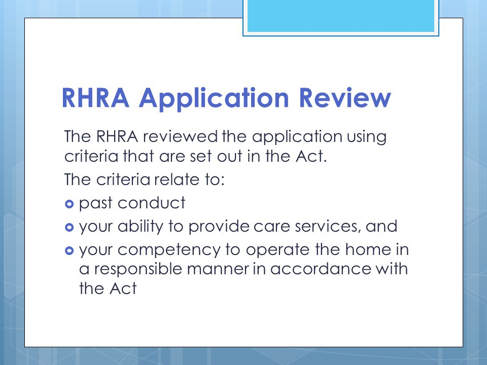 RHRA Application Review The RHRA reviewed the application using criteria that are set out in the Act. The criteria relate to:  past conduct  your ab