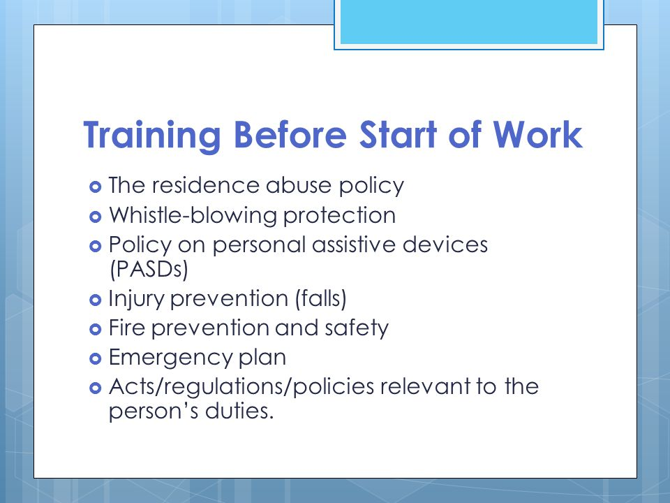 Training Before Start of Work  The residence abuse policy  Whistle-blowing protection  Policy on personal assistive devices (PASDs)  Injury prevention (falls)  Fire prevention and safety  Emergency plan  Acts/regulations/policies relevant to the person's duties.