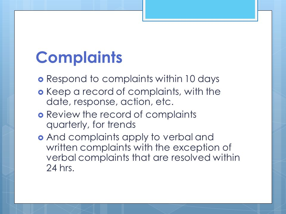 Complaints  Respond to complaints within 10 days  Keep a record of complaints, with the date, response, action, etc.