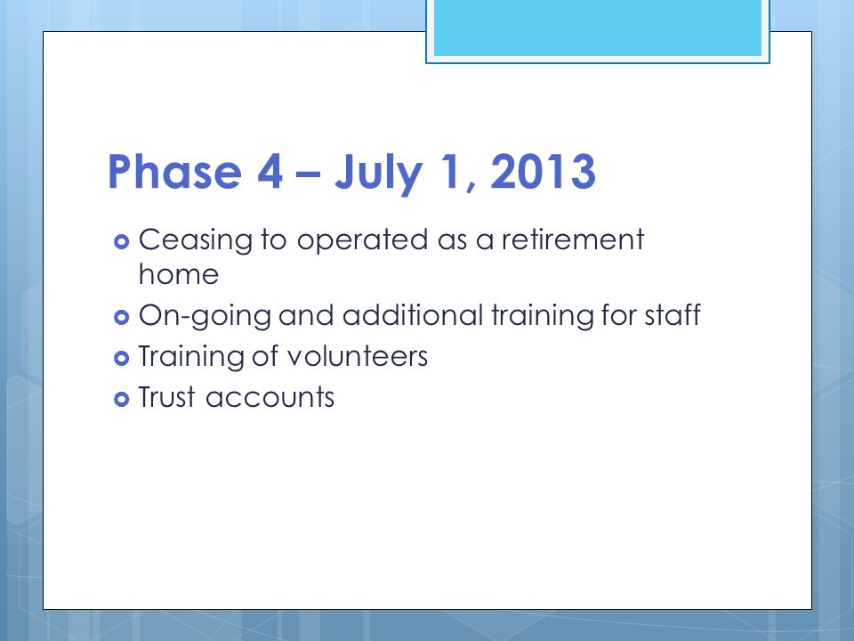 Phase 4 – July 1, 2013  Ceasing to operated as a retirement home  On-going and additional training for staff  Training of volunteers  Trust accoun