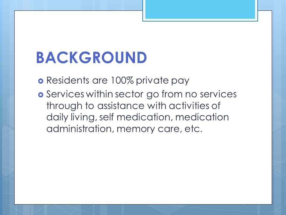 BACKGROUND  Residents are 100% private pay  Services within sector go from no services through to assistance with activities of daily living, self m