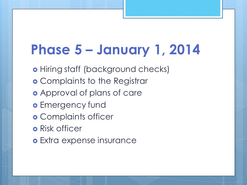Phase 5 – January 1, 2014  Hiring staff (background checks)  Complaints to the Registrar  Approval of plans of care  Emergency fund  Complaints officer  Risk officer  Extra expense insurance