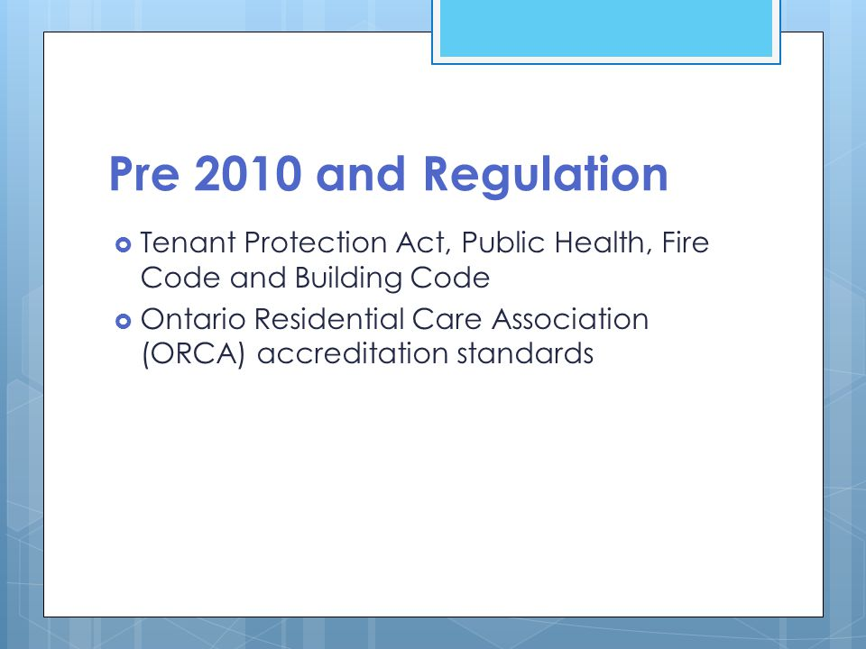 Pre 2010 and Regulation  Tenant Protection Act, Public Health, Fire Code and Building Code  Ontario Residential Care Association (ORCA) accreditation standards