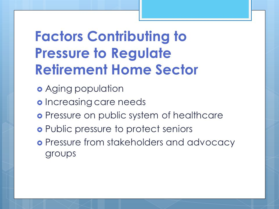 Factors Contributing to Pressure to Regulate Retirement Home Sector  Aging population  Increasing care needs  Pressure on public system of healthcare  Public pressure to protect seniors  Pressure from stakeholders and advocacy groups