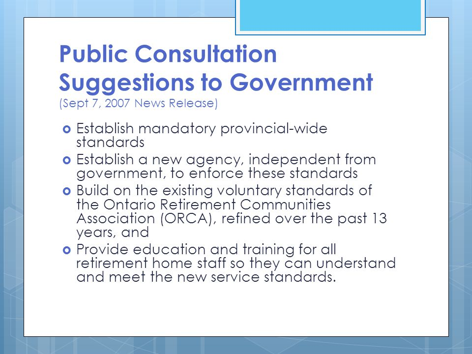 Public Consultation Suggestions to Government (Sept 7, 2007 News Release)  Establish mandatory provincial-wide standards  Establish a new agency, independent from government, to enforce these standards  Build on the existing voluntary standards of the Ontario Retirement Communities Association (ORCA), refined over the past 13 years, and  Provide education and training for all retirement home staff so they can understand and meet the new service standards.