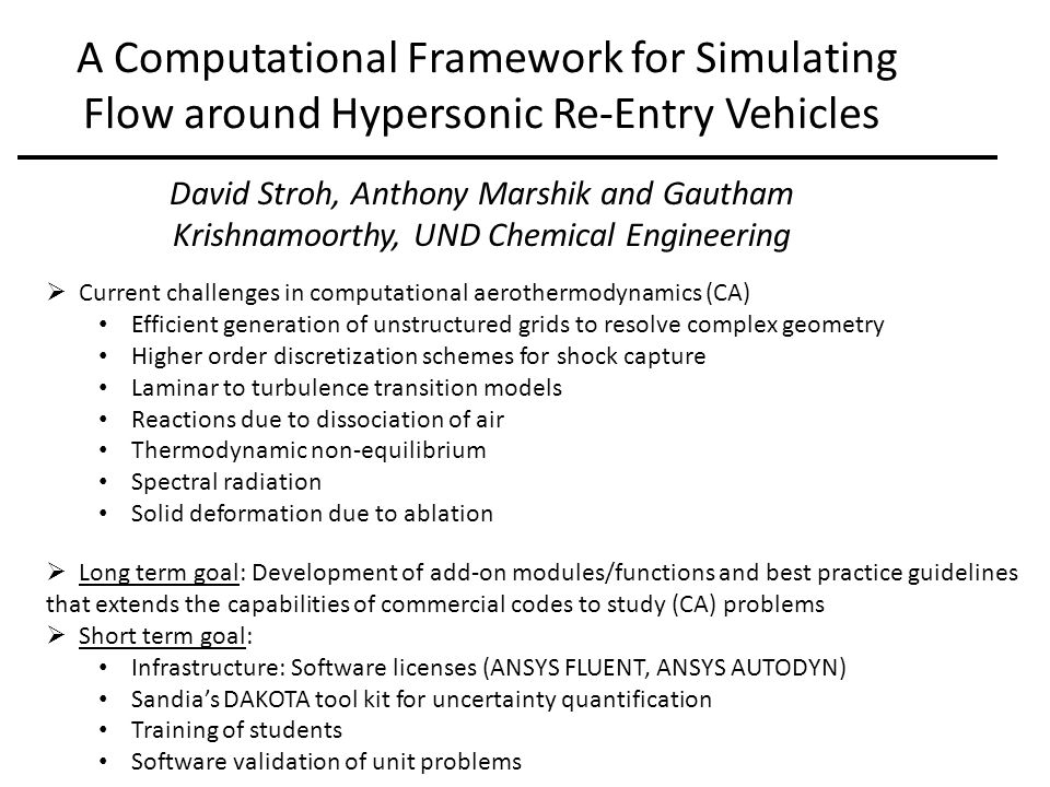 A Computational Framework for Simulating Flow around Hypersonic Re-Entry Vehicles David Stroh, Anthony Marshik and Gautham Krishnamoorthy, UND Chemical Engineering  Current challenges in computational aerothermodynamics (CA) Efficient generation of unstructured grids to resolve complex geometry Higher order discretization schemes for shock capture Laminar to turbulence transition models Reactions due to dissociation of air Thermodynamic non-equilibrium Spectral radiation Solid deformation due to ablation  Long term goal: Development of add-on modules/functions and best practice guidelines that extends the capabilities of commercial codes to study (CA) problems  Short term goal: Infrastructure: Software licenses (ANSYS FLUENT, ANSYS AUTODYN) Sandia's DAKOTA tool kit for uncertainty quantification Training of students Software validation of unit problems