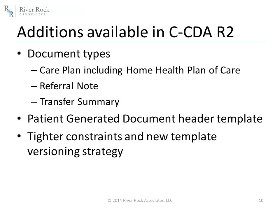Additions available in C-CDA R2 Document types – Care Plan including Home Health Plan of Care – Referral Note – Transfer Summary Patient Generated Document header template Tighter constraints and new template versioning strategy © 2014 River Rock Associates, LLC10