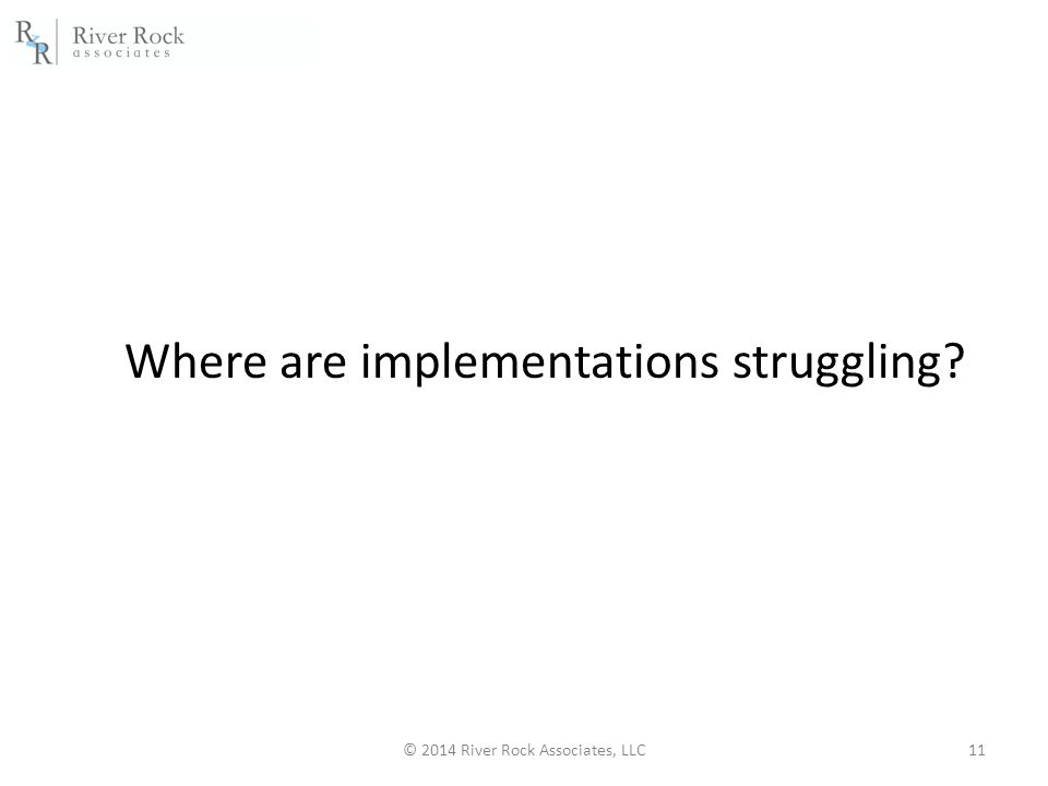 © 2014 River Rock Associates, LLC11 Where are implementations struggling?