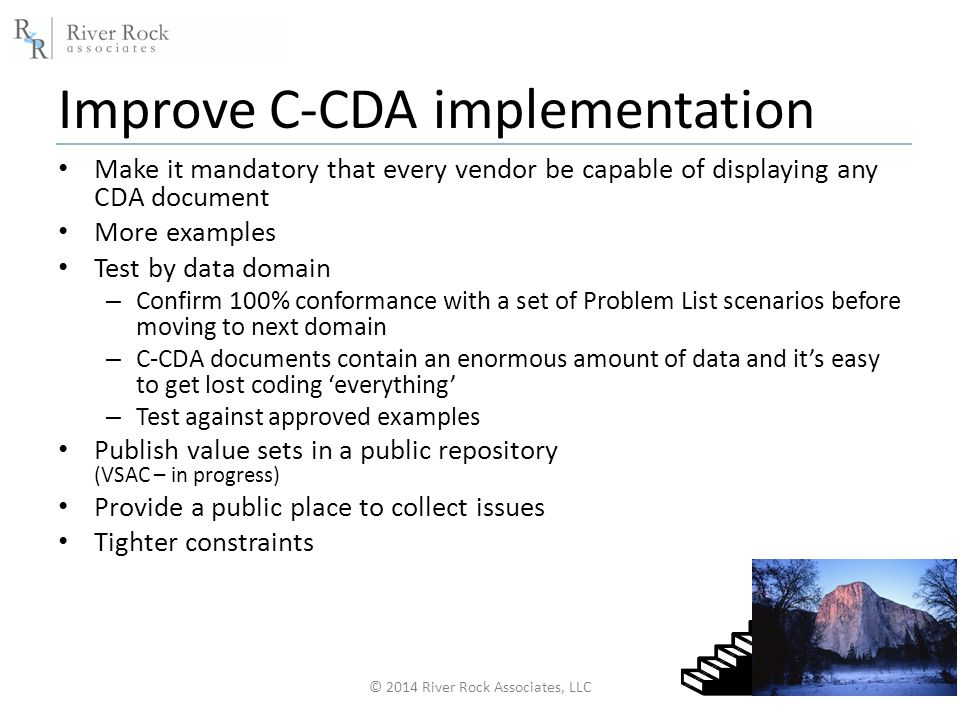 Improve C-CDA implementation © 2014 River Rock Associates, LLC13 Make it mandatory that every vendor be capable of displaying any CDA document More examples Test by data domain – Confirm 100% conformance with a set of Problem List scenarios before moving to next domain – C-CDA documents contain an enormous amount of data and it's easy to get lost coding 'everything' – Test against approved examples Publish value sets in a public repository (VSAC – in progress) Provide a public place to collect issues Tighter constraints