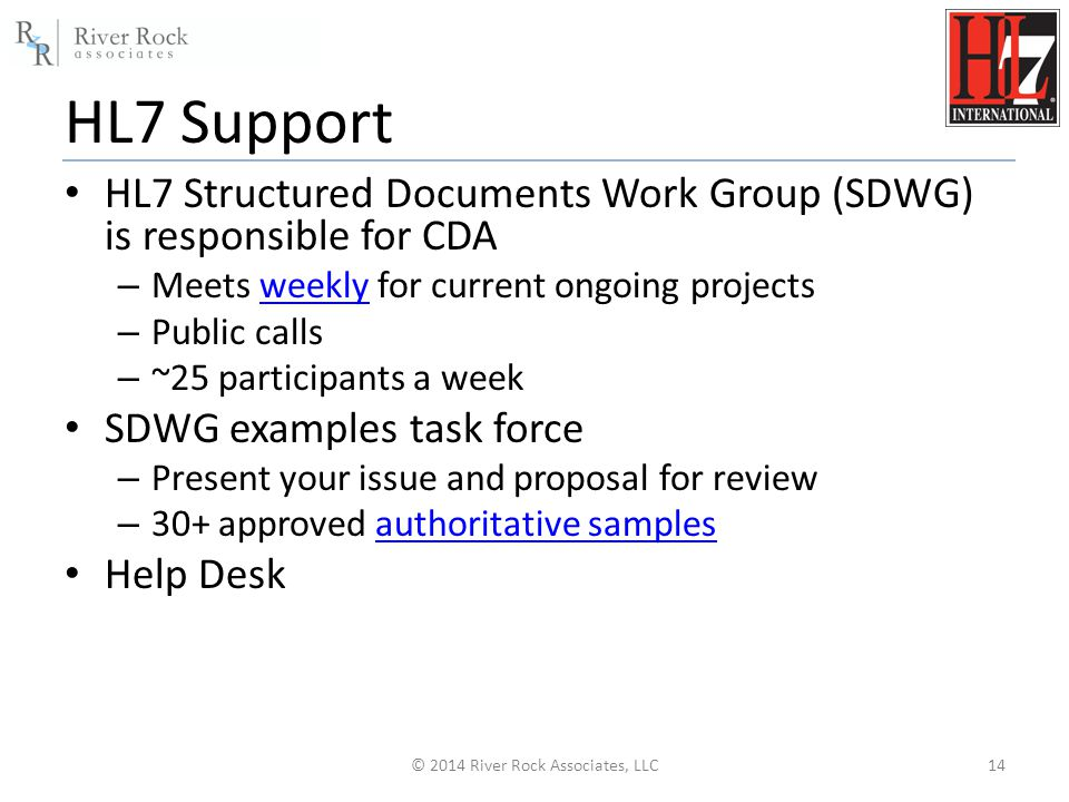 HL7 Support HL7 Structured Documents Work Group (SDWG) is responsible for CDA – Meets weekly for current ongoing projectsweekly – Public calls – ~25 participants a week SDWG examples task force – Present your issue and proposal for review – 30+ approved authoritative samplesauthoritative samples Help Desk © 2014 River Rock Associates, LLC14