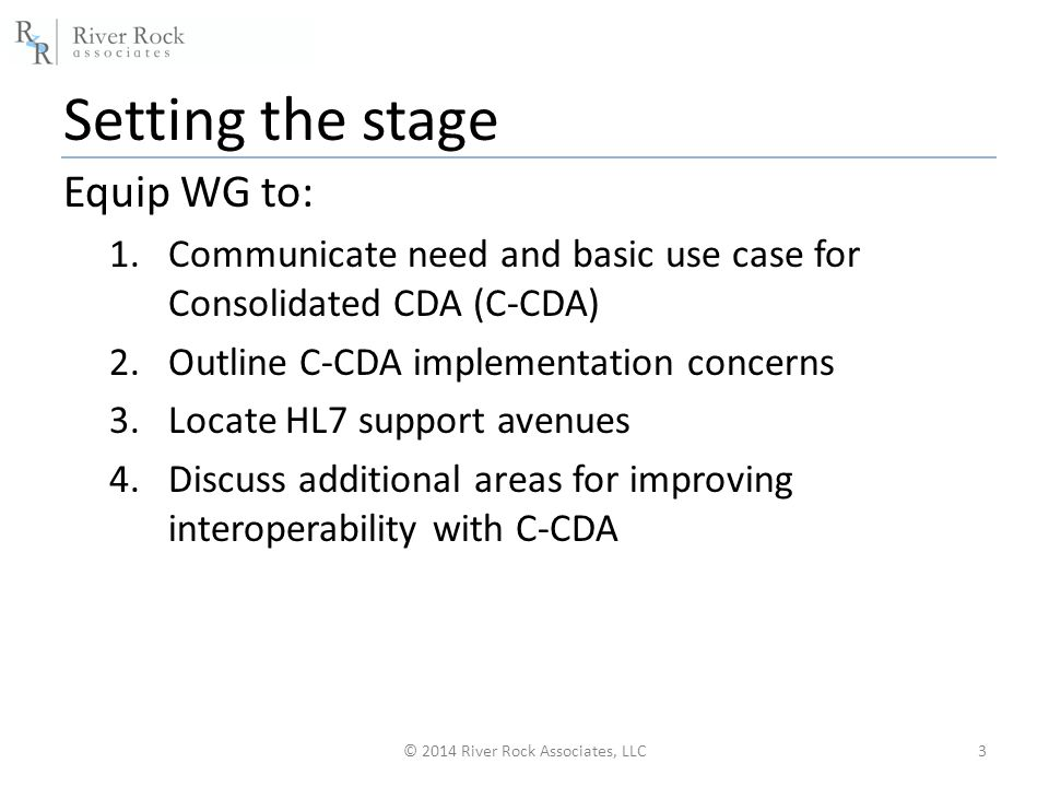 Setting the stage Equip WG to: 1.Communicate need and basic use case for Consolidated CDA (C-CDA) 2.Outline C-CDA implementation concerns 3.Locate HL7 support avenues 4.Discuss additional areas for improving interoperability with C-CDA 3© 2014 River Rock Associates, LLC