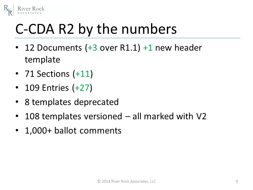 C-CDA R2 by the numbers 12 Documents (+3 over R1.1) +1 new header template 71 Sections (+11) 109 Entries (+27) 8 templates deprecated 108 templates versioned – all marked with V2 1,000+ ballot comments © 2014 River Rock Associates, LLC9