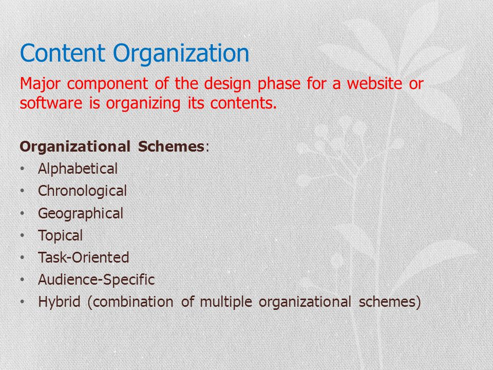 Content Organization Major component of the design phase for a website or software is organizing its contents.