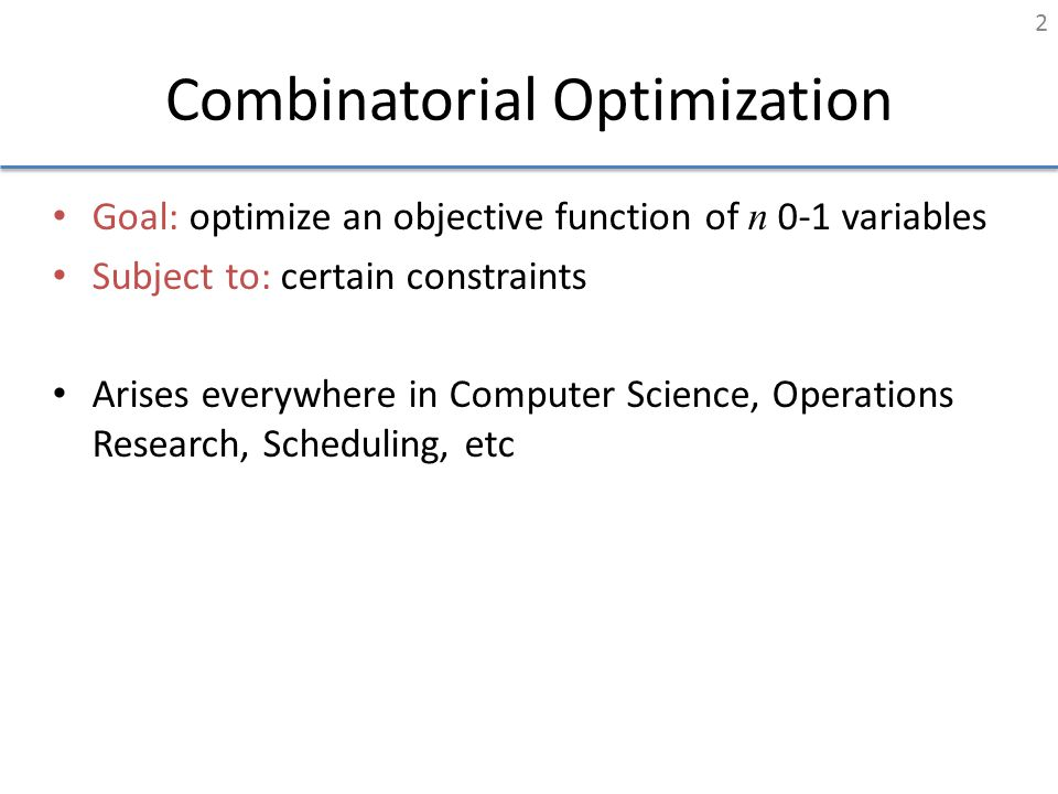 Combinatorial Optimization Goal: optimize an objective function of n 0-1 variables Subject to: certain constraints Arises everywhere in Computer Scien