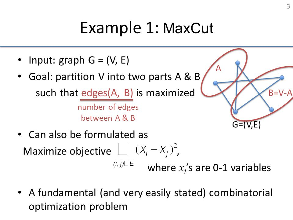 Example 1: MaxCut Input: graph G = (V, E) Goal: partition V into two parts A & B such that edges(A, B) is maximized Can also be formulated as Maximize